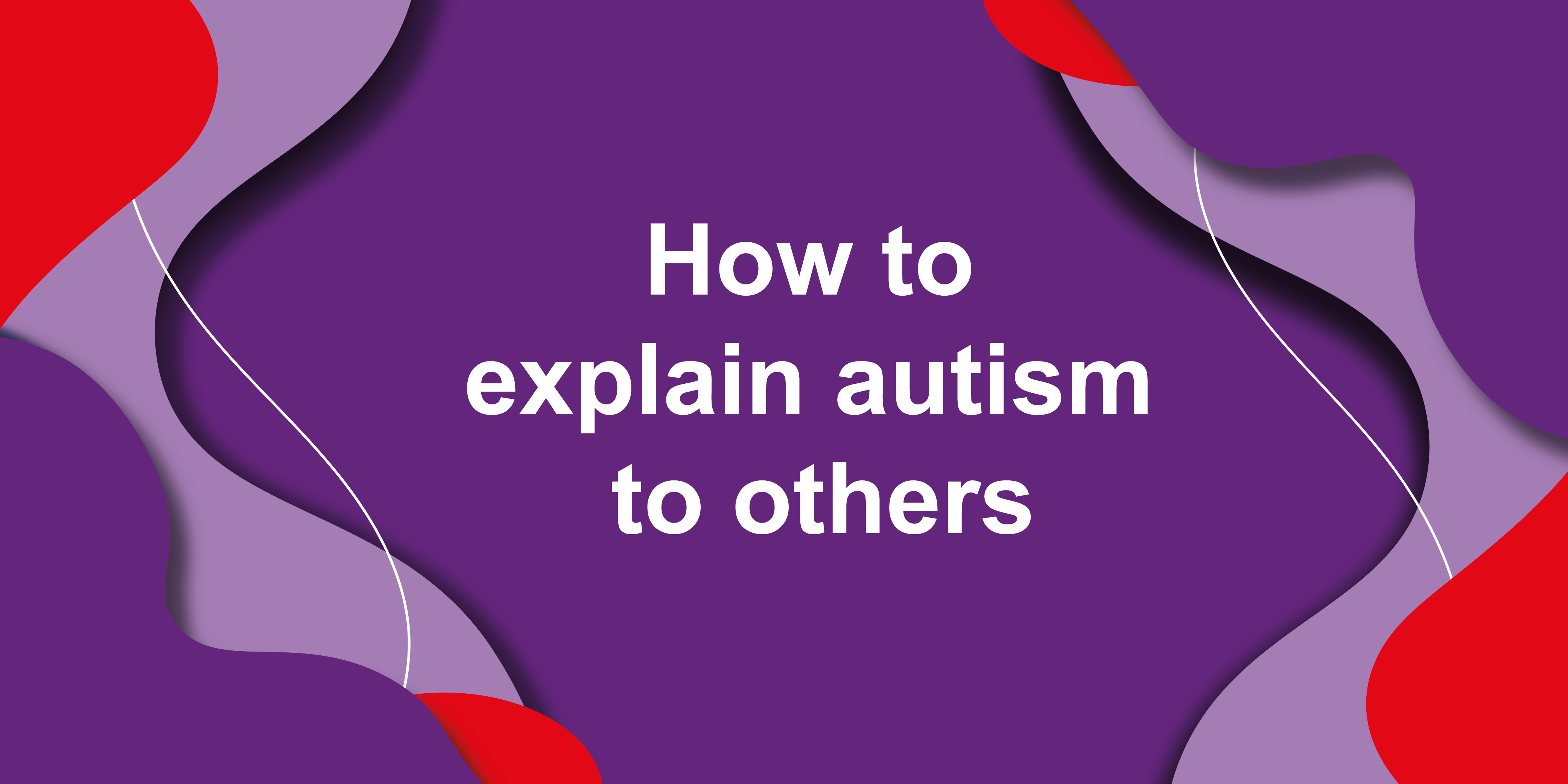 A digital image which reads 'How to explain autism to others'